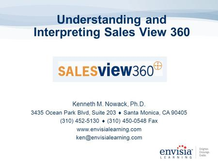 Understanding and Interpreting Sales View 360 Kenneth M. Nowack, Ph.D. 3435 Ocean Park Blvd, Suite 203 Santa Monica, CA 90405 (310) 452-5130 (310) 450-0548.