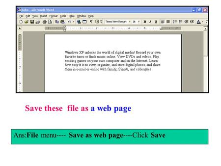 Save these file as a web page Ans:File menu---- Save as web page----Click Save.