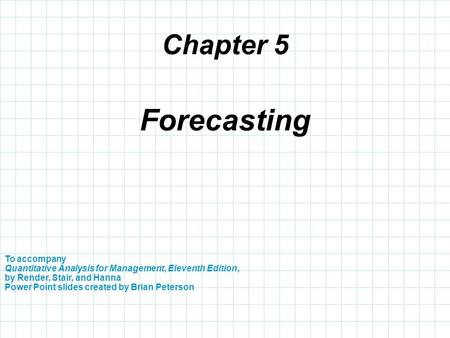 Chapter 5 To accompany Quantitative Analysis for Management, Eleventh Edition, by Render, Stair, and Hanna Power Point slides created by Brian Peterson.