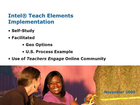 Intel® Teach Elements Implementation November 2009 Self-Study Facilitated Geo Options U.S. Process Example Use of Teachers Engage Online Community.