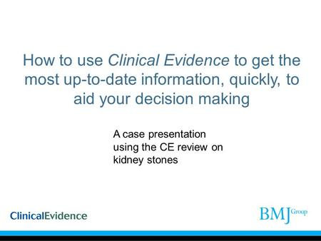 How to use Clinical Evidence to get the most up-to-date information, quickly, to aid your decision making A case presentation using the CE review on kidney.