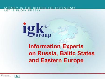 Information Experts on Russia, Baltic States and Eastern Europe 2012 IGK Group ©