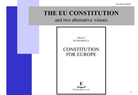 1 Jens-Peter Bonde THE EU CONSTITUTION and two alternative visions TREATY ESTABLISHING A CONSTITUTION FOR EUROPE E The European Union.