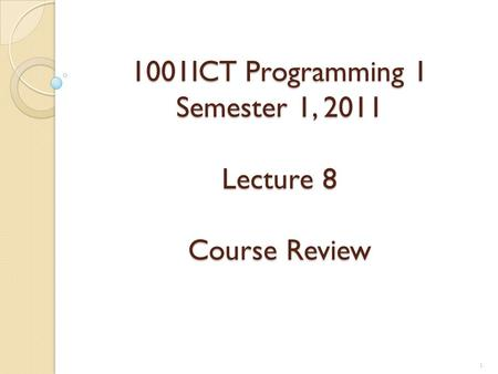 1001ICT Programming 1 Semester 1, 2011 Lecture 8 Course Review 1.