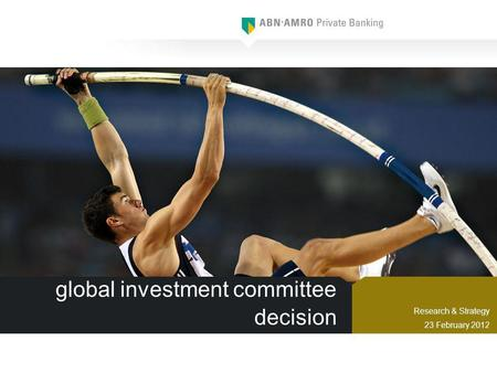 Global investment committee decision Research & Strategy 23 February 2012.