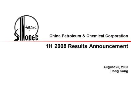 China Petroleum & Chemical Corporation 1H 2008 Results Announcement August 26, 2008 Hong Kong.