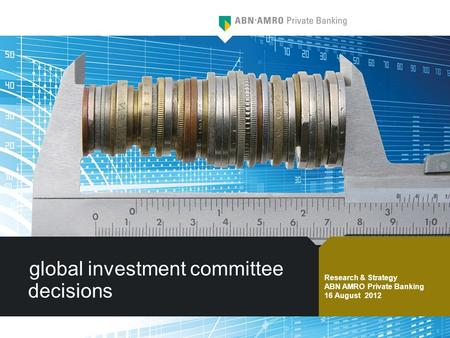 Global investment committee decisions Research & Strategy ABN AMRO Private Banking 16 August 2012.