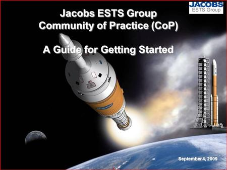 1 Jacobs ESTS Group Community of Practice (CoP) A Guide for Getting Started September 4, 2009.
