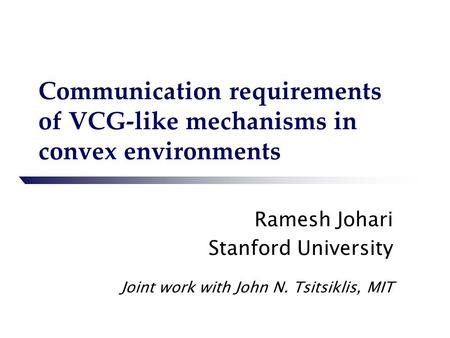 Communication requirements of VCG-like mechanisms in convex environments Ramesh Johari Stanford University Joint work with John N. Tsitsiklis, MIT.