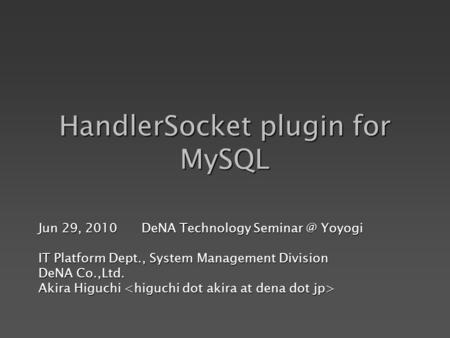 HandlerSocket plugin for MySQL Jun 29, 2010 DeNA Technology Yoyogi IT Platform Dept., System Management Division DeNA Co.,Ltd. Akira Higuchi.