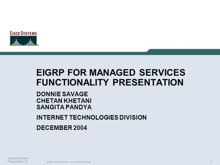1 © 2004 Cisco Systems, Inc. All rights reserved. Session Number Presentation_ID EIGRP FOR MANAGED SERVICES FUNCTIONALITY PRESENTATION DONNIE SAVAGE CHETAN.