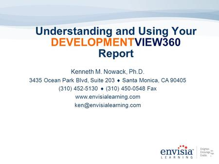Understanding and Using Your DEVELOPMENTVIEW360 Report Kenneth M. Nowack, Ph.D. 3435 Ocean Park Blvd, Suite 203 Santa Monica, CA 90405 (310) 452-5130 (310)