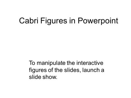 Cabri Figures in Powerpoint To manipulate the interactive figures of the slides, launch a slide show.