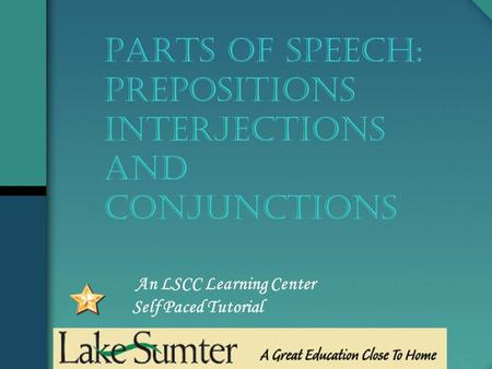 An LSCC Learning Center Self Paced Tutorial PARTS OF SPEECH: Prepositions Interjections And conjunctions.