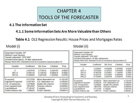 1 CHAPTER 4 TOOLS OF THE FORECASTER González-Rivera: Forecasting for Economics and Business, Copyright © 2013 Pearson Education, Inc. Table 4.1 OLS Regression.