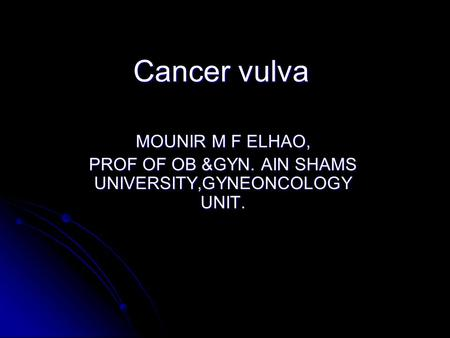 Cancer vulva MOUNIR M F ELHAO, PROF OF OB &GYN. AIN SHAMS UNIVERSITY,GYNEONCOLOGY UNIT.