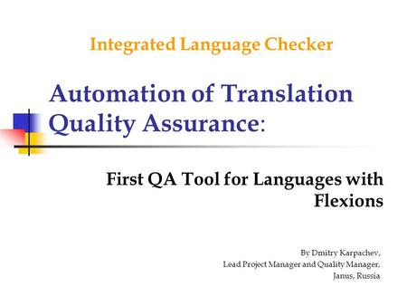 Automation of Translation Quality Assurance : First QA Tool for Languages with Flexions Integrated Language Checker By Dmitry Karpachev, Lead Project Manager.