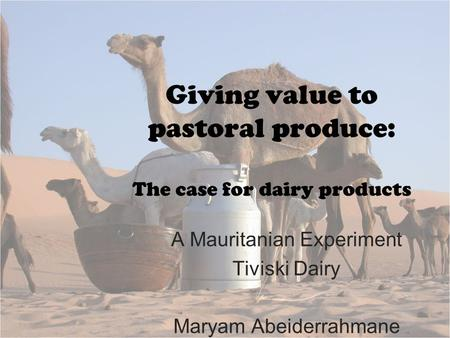 Giving value to pastoral produce: The case for dairy products A Mauritanian Experiment Tiviski Dairy Maryam Abeiderrahmane.