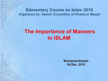 The Importance of Manners in ISLAM Mohamed Atallah 04 Dec, 2010 Elementary Course on Islam 2010 Organized by: Dawah Committee of Kowloon Masjid.