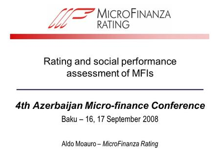 Rating and social performance assessment of MFIs 4th Azerbaijan Micro-finance Conference Baku – 16, 17 September 2008 Aldo Moauro – MicroFinanza Rating.