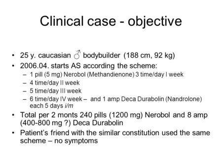 Clinical case - objective 25 y. caucasian bodybuilder (188 cm, 92 kg) 2006.04. starts AS according the scheme: –1 pill (5 mg) Nerobol (Methandienone) 3.