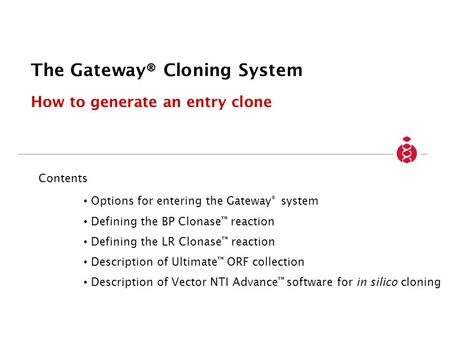 The Gateway® Cloning System How to generate an entry clone Contents Options for entering the Gateway ® system Defining the BP Clonase reaction Defining.