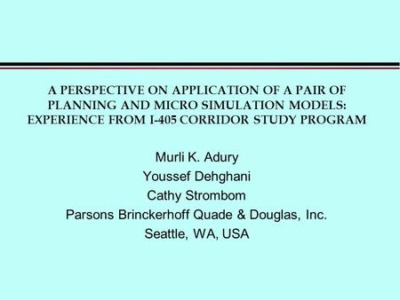 A PERSPECTIVE ON APPLICATION OF A PAIR OF PLANNING AND MICRO SIMULATION MODELS: EXPERIENCE FROM I-405 CORRIDOR STUDY PROGRAM Murli K. Adury Youssef Dehghani.
