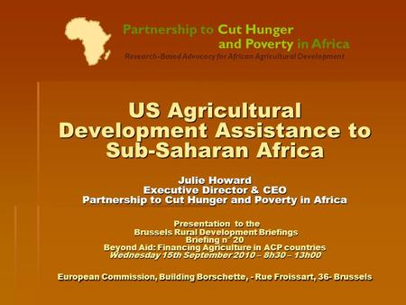 US Agricultural Development Assistance to Sub-Saharan Africa Julie Howard Executive Director & CEO Partnership to Cut Hunger and Poverty in Africa Presentation.