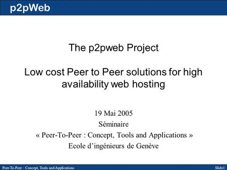 P2pWeb Slide1Peer-To-Peer : Concept, Tools and Applications The p2pweb Project Low cost Peer to Peer solutions for high availability web hosting 19 Mai.