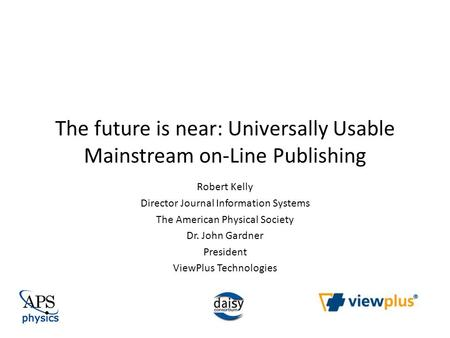 The future is near: Universally Usable Mainstream on-Line Publishing Robert Kelly Director Journal Information Systems The American Physical Society Dr.