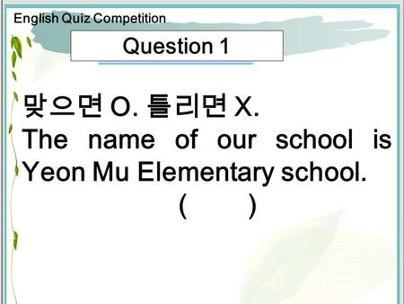 Question 1 O. X. The name of our school is Yeon Mu Elementary school. ( ) English Quiz Competition.