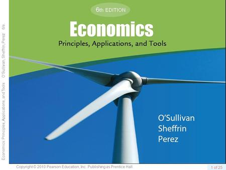 1 of 25 Copyright © 2010 Pearson Education, Inc. Publishing as Prentice Hall. Economics: Principles, Applications, and Tools OSullivan, Sheffrin, Perez.