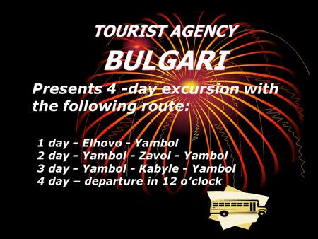 Presents 4 -day excursion with the following route: 1 day - Elhovo - Yambol 2 day - Yambol - Zavoi - Yambol 3 day - Yambol - Kabyle - Yambol 4 day – departure.