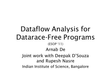 Dataflow Analysis for Datarace-Free Programs (ESOP 11) Arnab De Joint work with Deepak DSouza and Rupesh Nasre Indian Institute of Science, Bangalore.