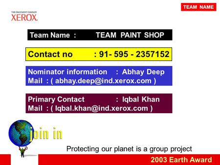 Protecting our planet is a group project 2003 Earth Award Team Name : TEAM PAINT SHOP Contact no: 91- 595 - 2357152 Primary Contact: Iqbal Khan Mail :