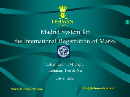Madrid System for the International Registration of Marks Lilian Liu TM Dept. Lehman, Lee & Xu July 31, 2008