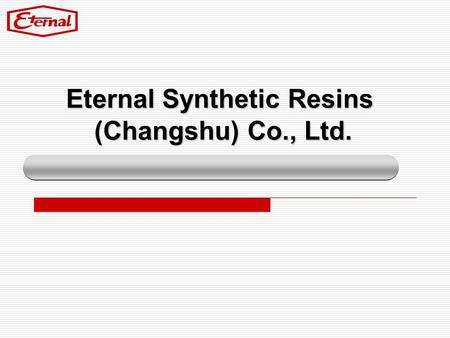 Eternal Synthetic Resins (Changshu) Co., Ltd.. P.2 Chronology Products & Applications Certificates Annual Sales Performance Sales Sites.