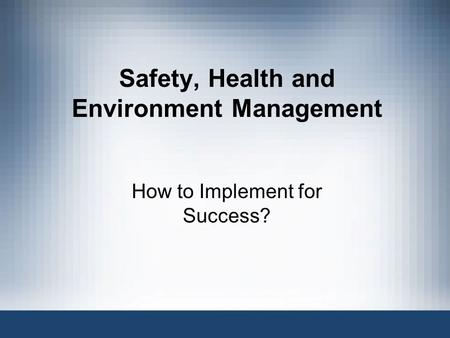 Safety, Health and Environment Management How to Implement for Success?