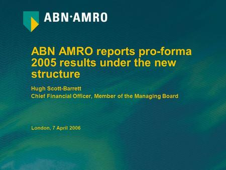 ABN AMRO reports pro-forma 2005 results under the new structure Hugh Scott-Barrett Chief Financial Officer, Member of the Managing Board London, 7 April.