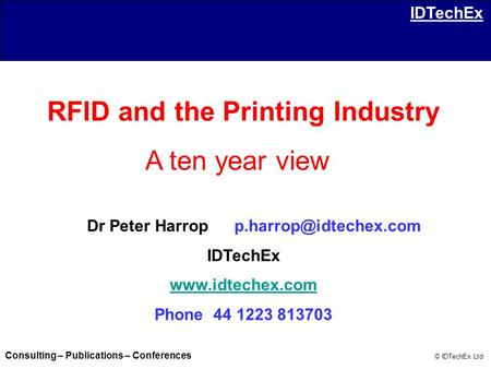 Consulting – Publications – Conferences © IDTechEx Ltd IDTechEx RFID and the Printing Industry A ten year view Dr Peter IDTechEx.