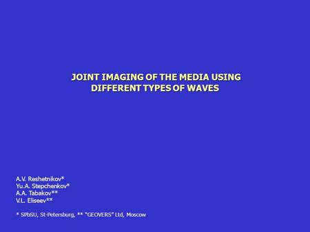 JOINT IMAGING OF THE MEDIA USING DIFFERENT TYPES OF WAVES A.V. Reshetnikov* Yu.A. Stepchenkov* A.A. Tabakov** V.L. Eliseev** * SPbSU, St-Petersburg, **