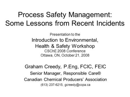 Process Safety Management: Some Lessons from Recent Incidents Presentation to the Introduction to Environmental, Health & Safety Workshop CSChE 2008.