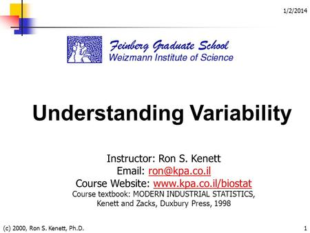 1/2/2014 (c) 2000, Ron S. Kenett, Ph.D.1 Understanding Variability Instructor: Ron S. Kenett   Course Website: