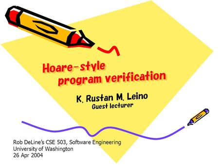 Hoare-style program verification K. Rustan M. Leino Guest lecturer Rob DeLines CSE 503, Software Engineering University of Washington 26 Apr 2004.