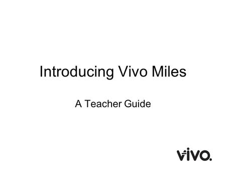 Introducing Vivo Miles A Teacher Guide. What is Vivo Miles? Vivo Miles is an online rewards system Teachers award pupils Vivos (electronic points) for.