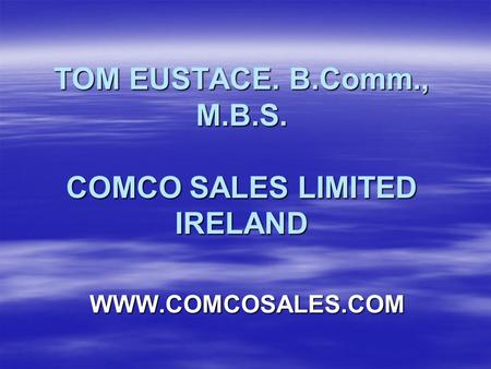 TOM EUSTACE. B.Comm., M.B.S. COMCO SALES LIMITED IRELAND WWW.COMCOSALES.COM.