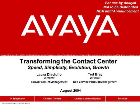 Copyright© 2003 Avaya Inc. All rights reserved Transforming the Contact Center Speed, Simplicity, Evolution, Growth For use by Analyst Not to be Distributed.