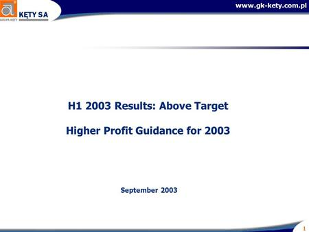 Www.gk-kety.com.pl 1 H1 2003 Results: Above Target Higher Profit Guidance for 2003 September 2003.