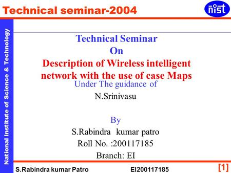 National Institute of Science & Technology Technical seminar-2004 S.Rabindra kumar Patro EI200117185 [1] Technical Seminar On Description of Wireless intelligent.