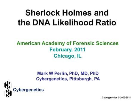 Sherlock Holmes and the DNA Likelihood Ratio American Academy of Forensic Sciences February, 2011 Chicago, IL Mark W Perlin, PhD, MD, PhD Cybergenetics,